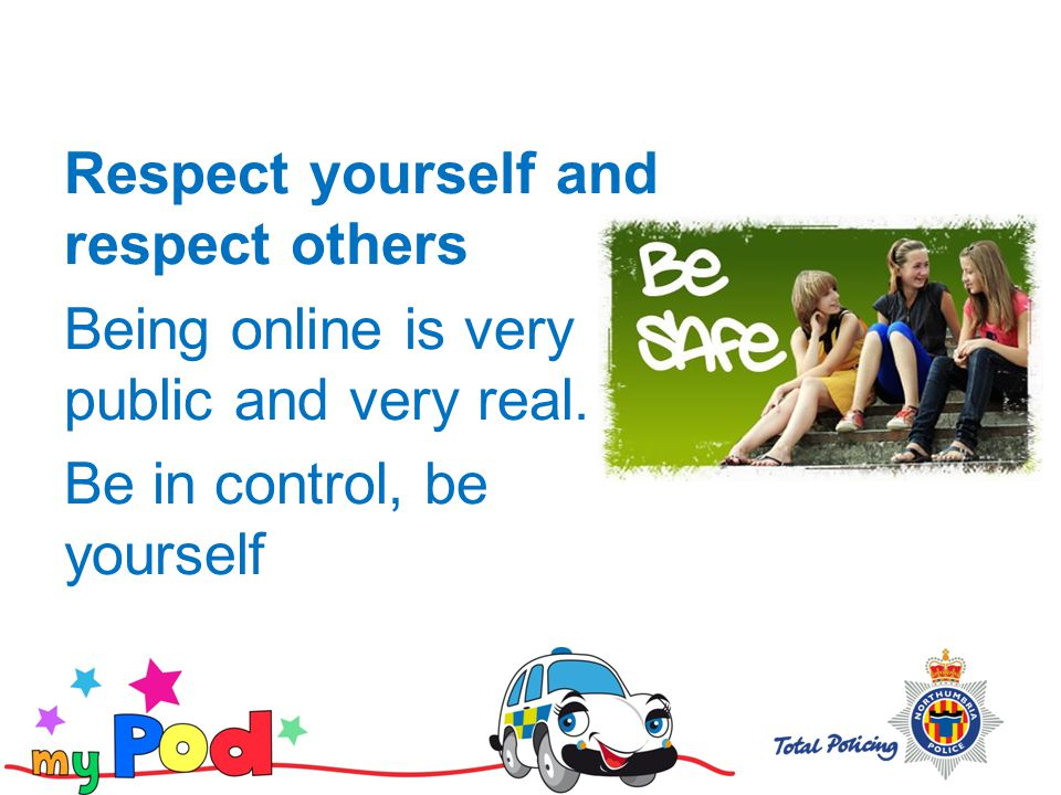Respect yourself and respect others Being online is very public and very real.