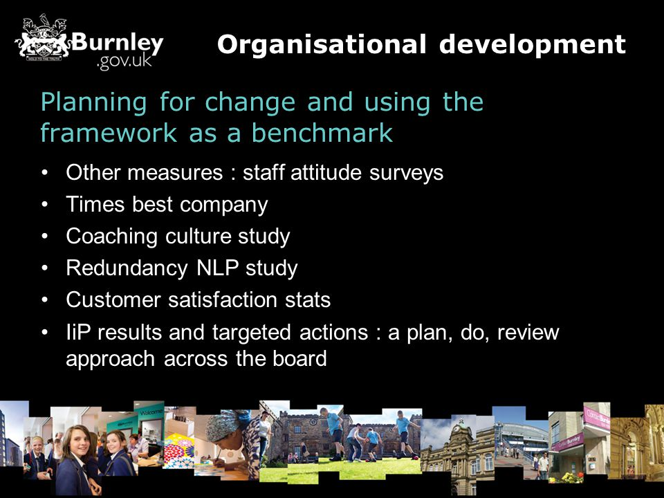 Planning for change and using the framework as a benchmark Other measures : staff attitude surveys Times best company Coaching culture study Redundancy NLP study Customer satisfaction stats IiP results and targeted actions : a plan, do, review approach across the board Organisational development