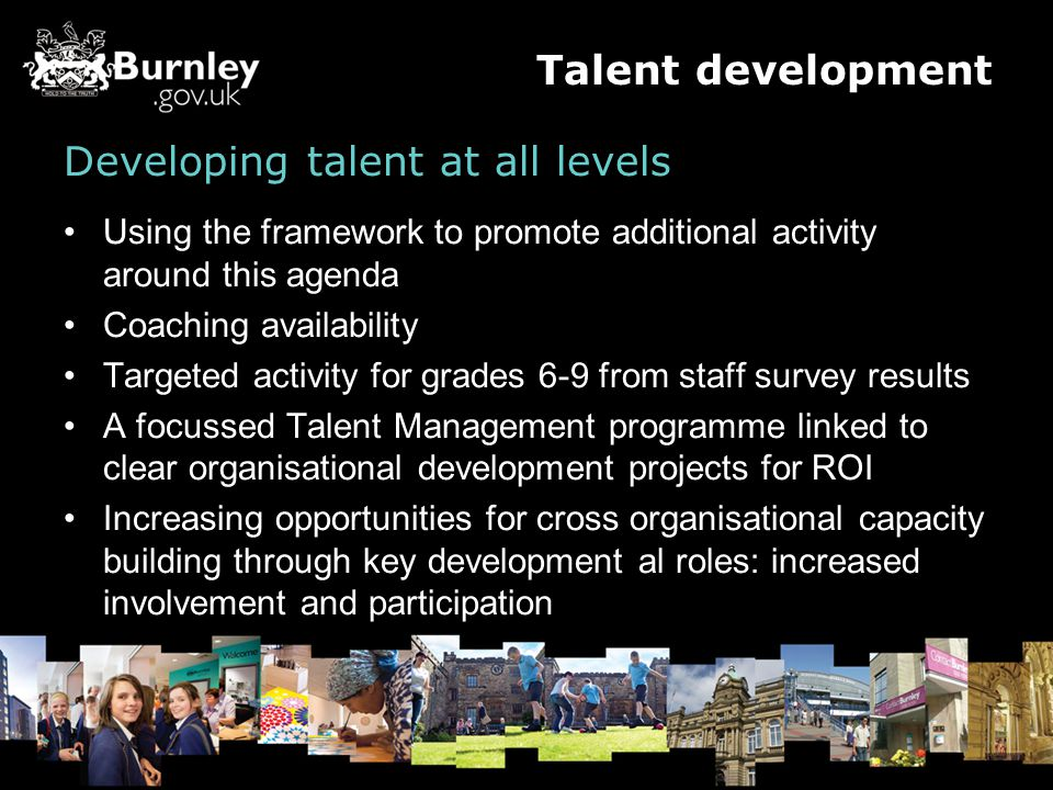 Developing talent at all levels Using the framework to promote additional activity around this agenda Coaching availability Targeted activity for grades 6-9 from staff survey results A focussed Talent Management programme linked to clear organisational development projects for ROI Increasing opportunities for cross organisational capacity building through key development al roles: increased involvement and participation Talent development