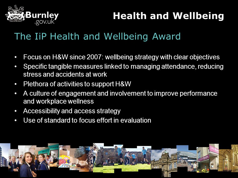 The IiP Health and Wellbeing Award Focus on H&W since 2007: wellbeing strategy with clear objectives Specific tangible measures linked to managing attendance, reducing stress and accidents at work Plethora of activities to support H&W A culture of engagement and involvement to improve performance and workplace wellness Accessibility and access strategy Use of standard to focus effort in evaluation Health and Wellbeing