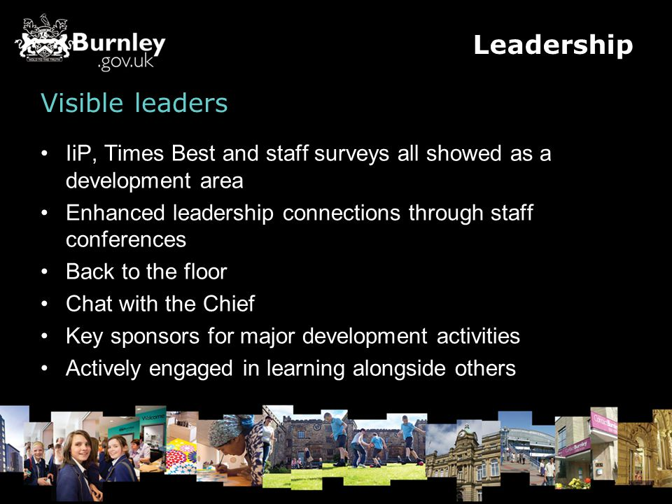 Visible leaders IiP, Times Best and staff surveys all showed as a development area Enhanced leadership connections through staff conferences Back to the floor Chat with the Chief Key sponsors for major development activities Actively engaged in learning alongside others Leadership
