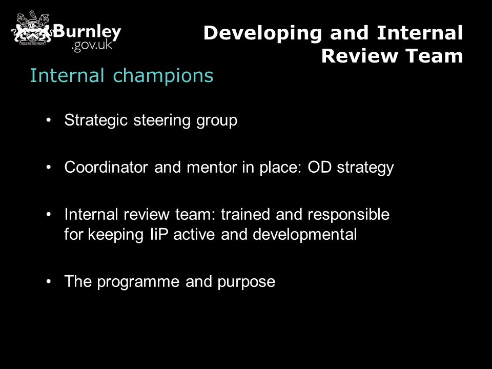 Internal champions Strategic steering group Coordinator and mentor in place: OD strategy Internal review team: trained and responsible for keeping IiP active and developmental The programme and purpose Developing and Internal Review Team