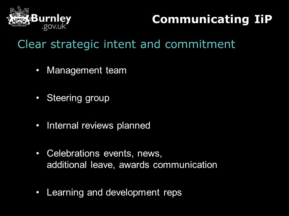Clear strategic intent and commitment Management team Steering group Internal reviews planned Celebrations events, news, additional leave, awards communication Learning and development reps Communicating IiP