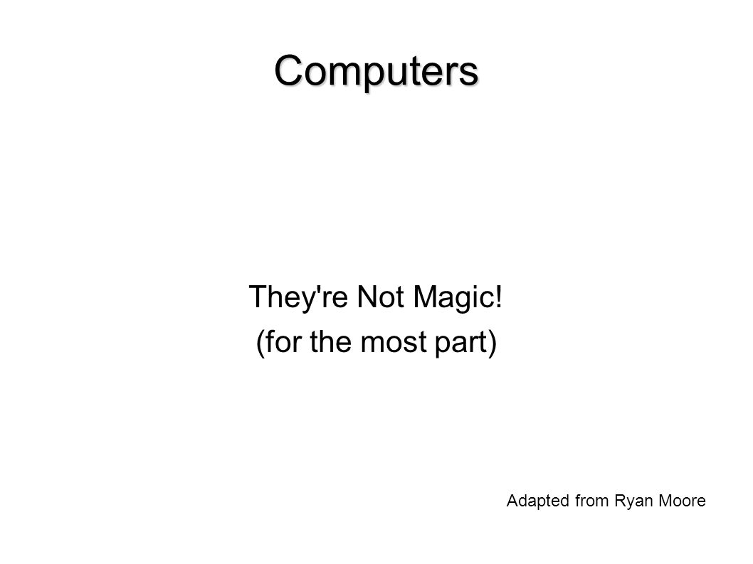 Computers They re Not Magic! (for the most part)‏ Adapted from Ryan Moore