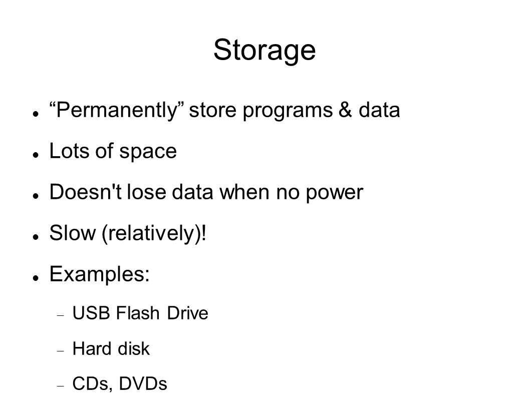 Storage Permanently store programs & data Lots of space Doesn t lose data when no power Slow (relatively).