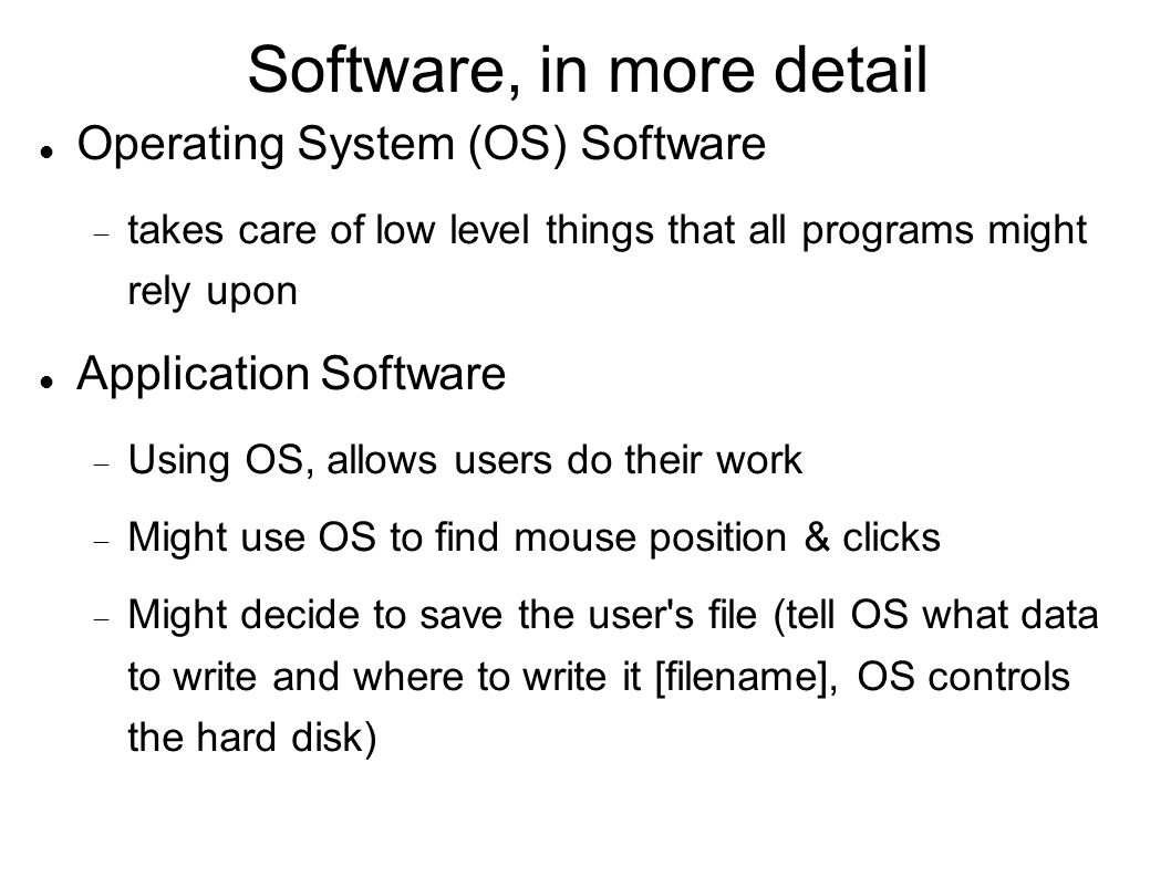 Software, in more detail Operating System (OS) Software  takes care of low level things that all programs might rely upon Application Software  Using OS, allows users do their work  Might use OS to find mouse position & clicks  Might decide to save the user s file (tell OS what data to write and where to write it [filename], OS controls the hard disk)‏