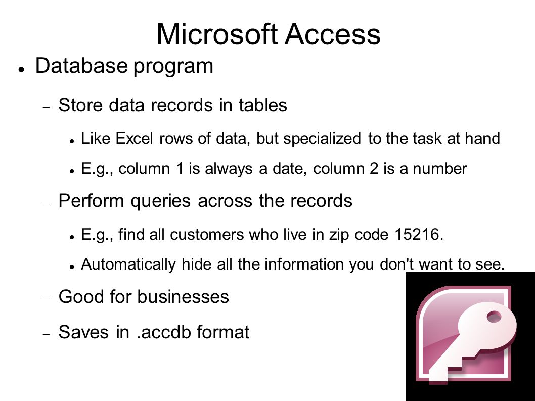 Microsoft Access Database program  Store data records in tables Like Excel rows of data, but specialized to the task at hand E.g., column 1 is always a date, column 2 is a number  Perform queries across the records E.g., find all customers who live in zip code