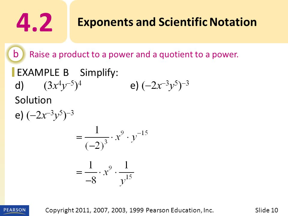 EXAMPLE d) (3x 4 y –5 ) 4 e) (  2x –3 y 5 ) –3 Solution e) (  2x –3 y 5 ) –3 = (–2 ) –3 (x –3 ) –3 (y 5 ) –3 4.2 Exponents and Scientific Notation b Raise a product to a power and a quotient to a power.