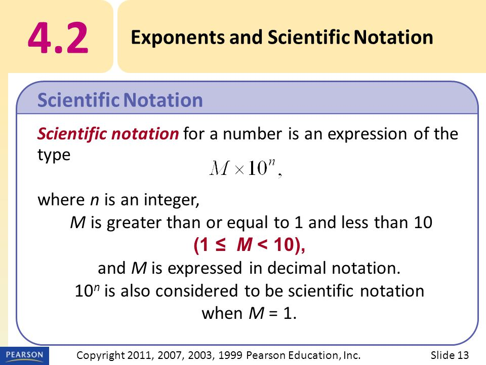 Scientific notation for a number is an expression of the type where n is an integer, M is greater than or equal to 1 and less than 10 (1 ≤ M < 10), and M is expressed in decimal notation.