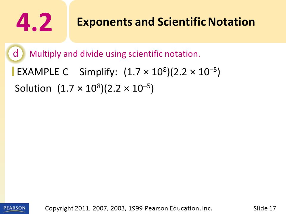 EXAMPLE Solution (1.7 × 10 8 )(2.2 × 10 –5 ) = (1.7 · 2.2) · (10 8 · 10 –5 ) = 3.74 × (–5) = 3.74 × Exponents and Scientific Notation d Multiply and divide using scientific notation.