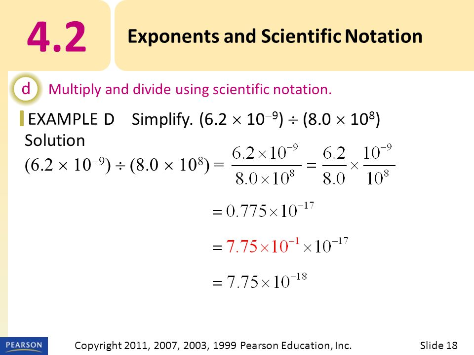 EXAMPLE Solution (6.2  10  9 )  (8.0  10 8 ) = 4.2 Exponents and Scientific Notation d Multiply and divide using scientific notation.