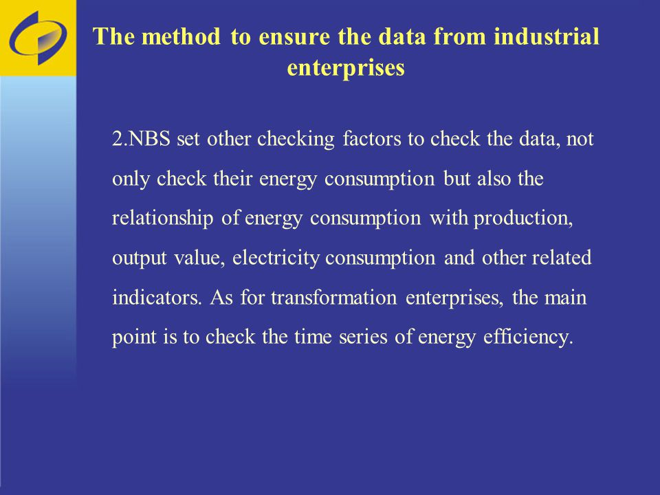 The method to ensure the data from industrial enterprises 2.NBS set other checking factors to check the data, not only check their energy consumption but also the relationship of energy consumption with production, output value, electricity consumption and other related indicators.