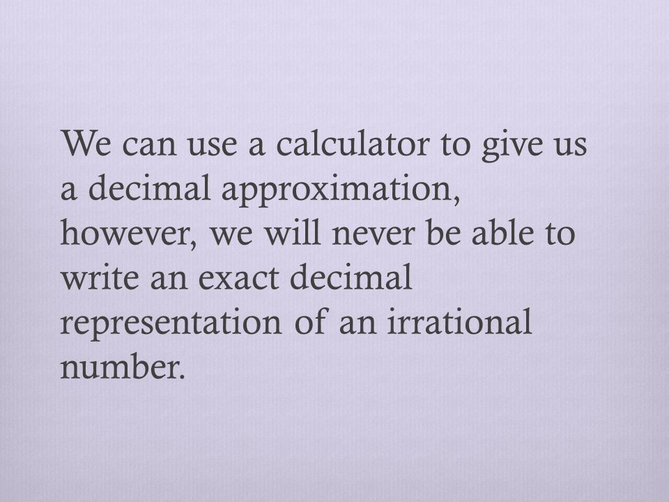 We can use a calculator to give us a decimal approximation, however, we will never be able to write an exact decimal representation of an irrational number.