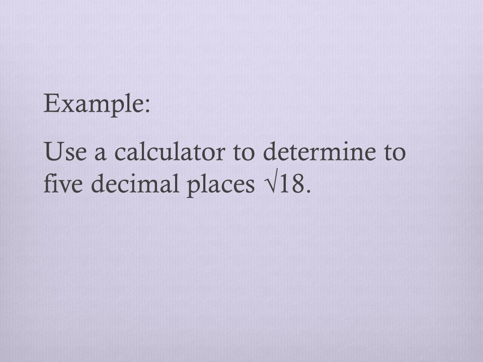 Example: Use a calculator to determine to five decimal places √18.