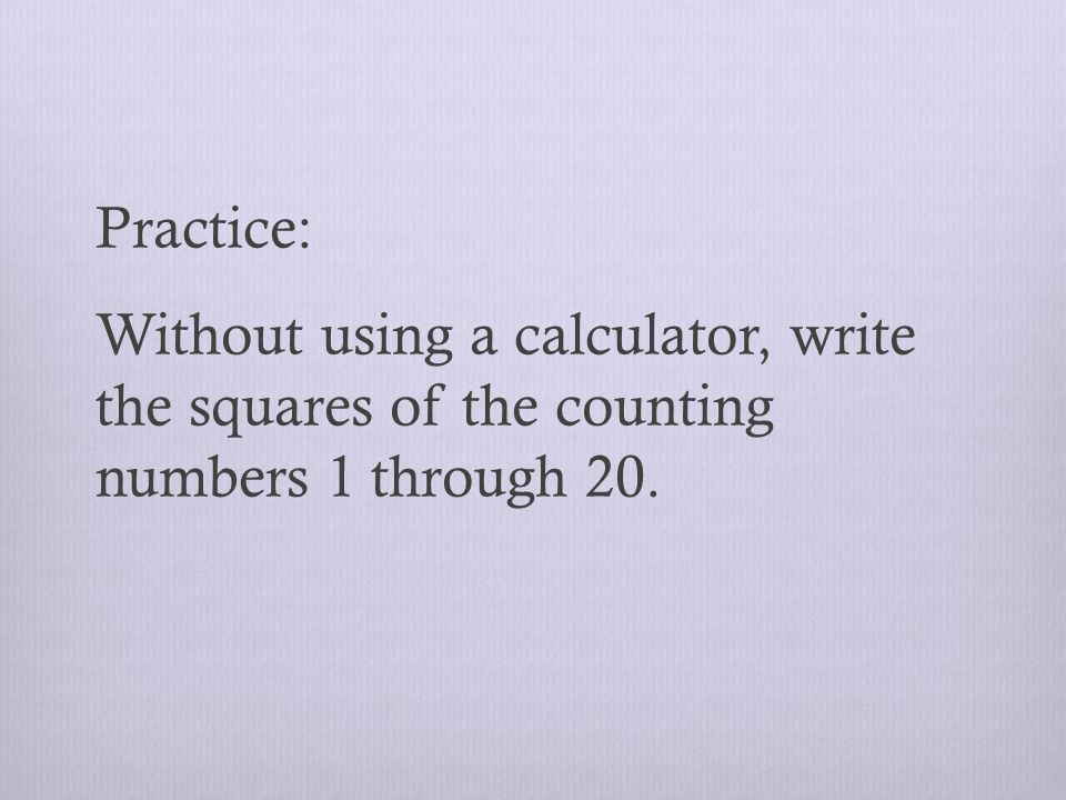 Practice: Without using a calculator, write the squares of the counting numbers 1 through 20.