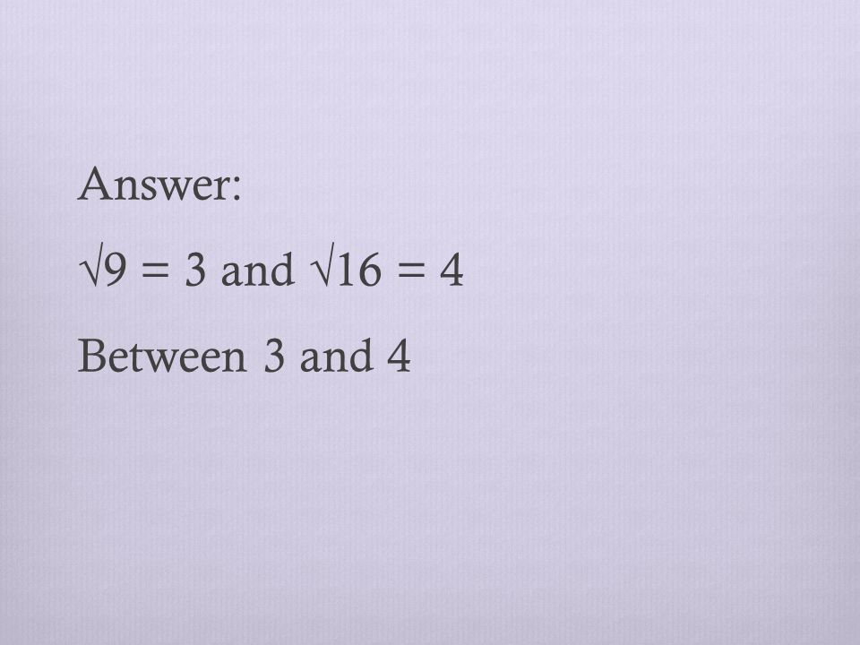 Answer: √9 = 3 and √16 = 4 Between 3 and 4