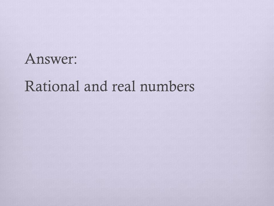Answer: Rational and real numbers