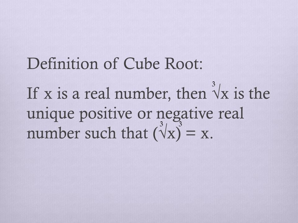 Definition of Cube Root: If x is a real number, then √x is the unique positive or negative real number such that (√x) = x.