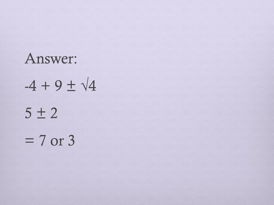 Answer: ± √4 5 ± 2 = 7 or 3