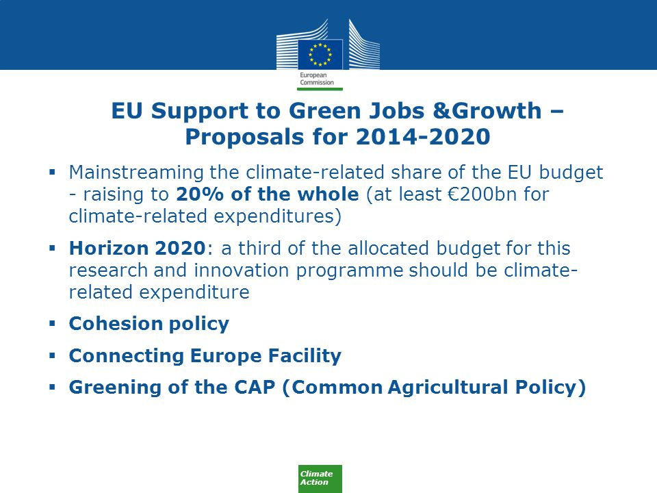 Climate Action EU Support to Green Jobs &Growth – Proposals for  Mainstreaming the climate-related share of the EU budget - raising to 20% of the whole (at least €200bn for climate-related expenditures)  Horizon 2020: a third of the allocated budget for this research and innovation programme should be climate- related expenditure  Cohesion policy  Connecting Europe Facility  Greening of the CAP (Common Agricultural Policy)
