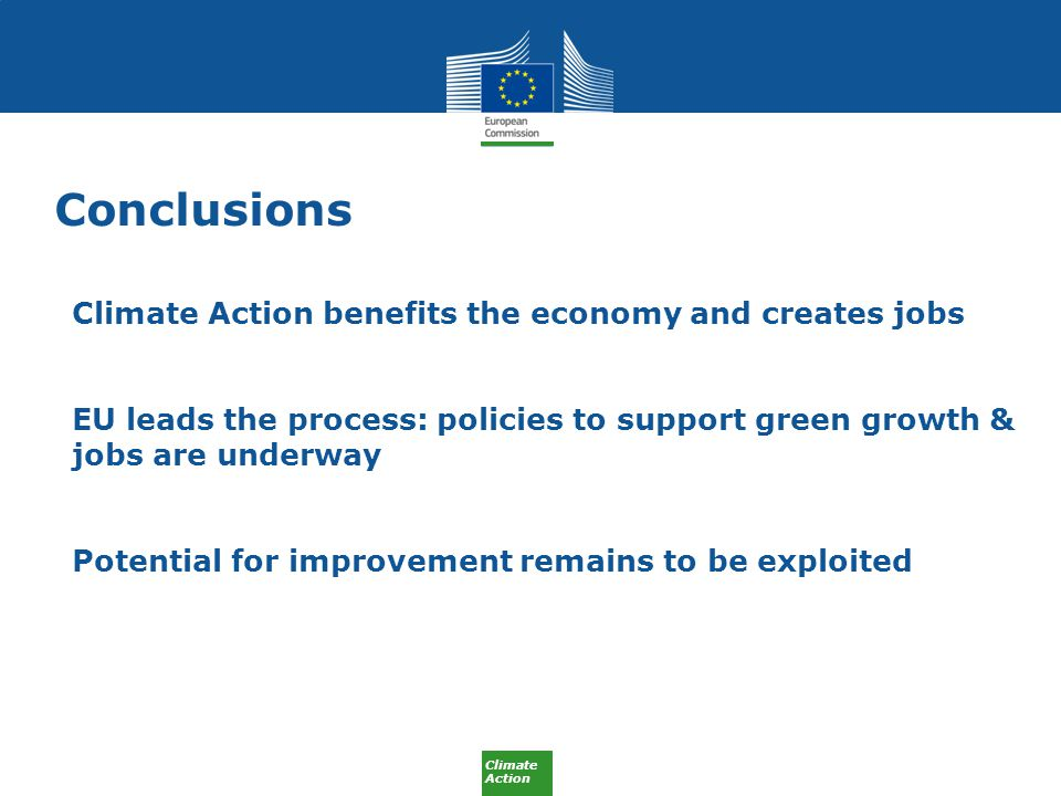 Climate Action Conclusions Climate Action benefits the economy and creates jobs EU leads the process: policies to support green growth & jobs are underway Potential for improvement remains to be exploited