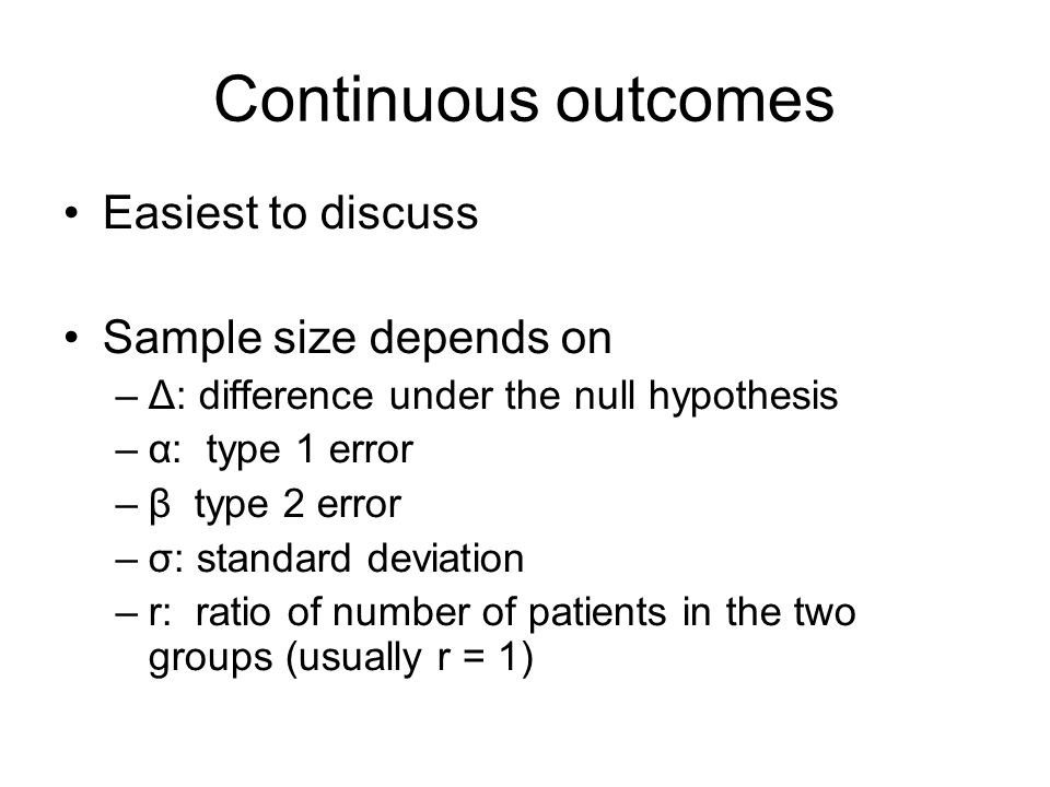 Continuous outcomes Easiest to discuss Sample size depends on –Δ: difference under the null hypothesis –α: type 1 error –β type 2 error –σ: standard deviation –r: ratio of number of patients in the two groups (usually r = 1)