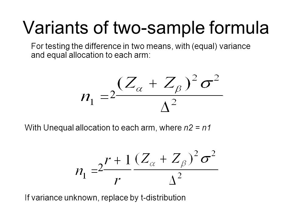 Variants of two-sample formula For testing the difference in two means, with (equal) variance and equal allocation to each arm: With Unequal allocation to each arm, where n2 = n1 2 2 If variance unknown, replace by t-distribution