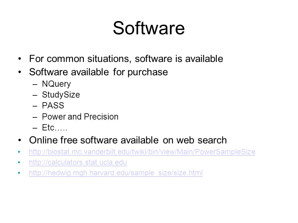 Software For common situations, software is available Software available for purchase –NQuery –StudySize –PASS –Power and Precision –Etc…..