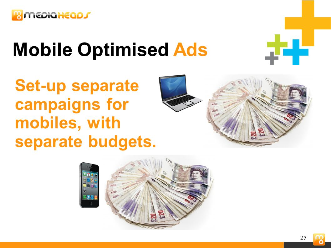25 Mobile Optimised Ads Set-up separate campaigns for mobiles, with separate budgets.