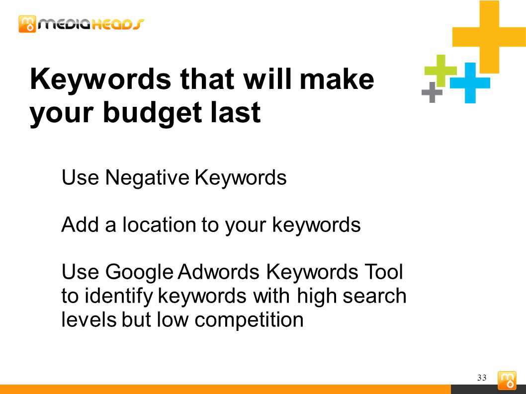 33 Keywords that will make your budget last Use Negative Keywords Add a location to your keywords Use Google Adwords Keywords Tool to identify keywords with high search levels but low competition