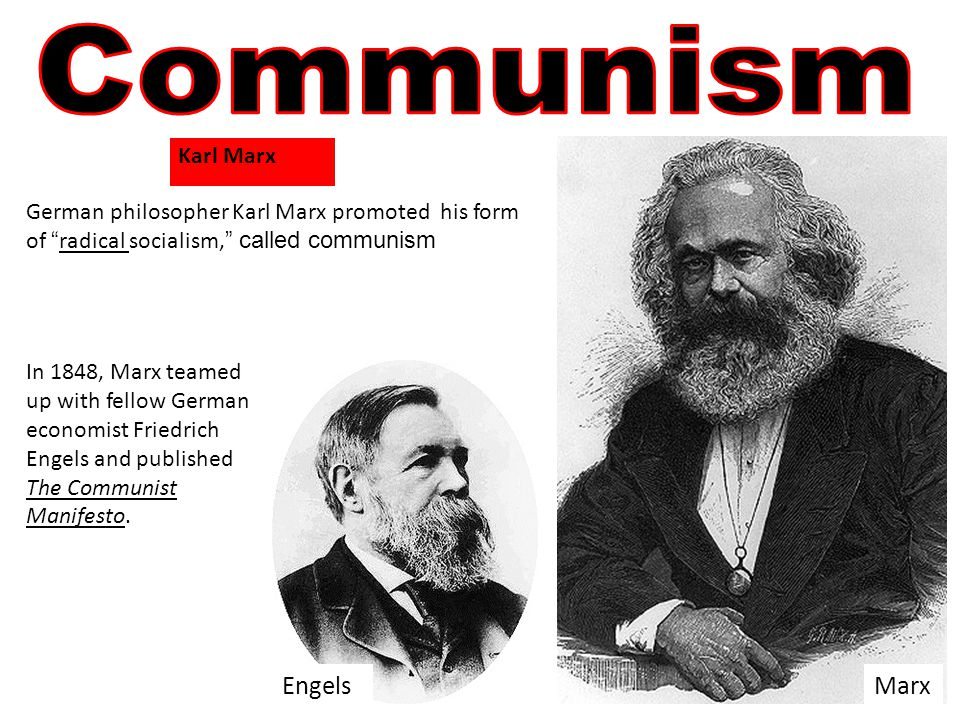 German philosopher Karl Marx promoted his form of radical socialism, called communism In 1848, Marx teamed up with fellow German economist Friedrich Engels and published The Communist Manifesto.