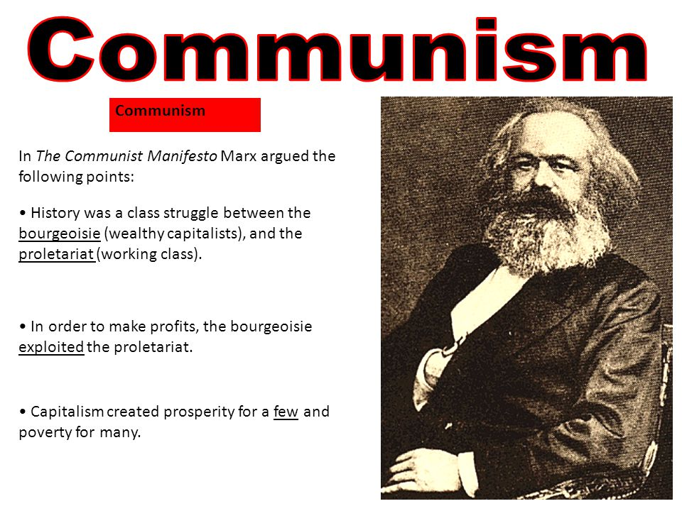 In The Communist Manifesto Marx argued the following points: History was a class struggle between the bourgeoisie (wealthy capitalists), and the proletariat (working class).