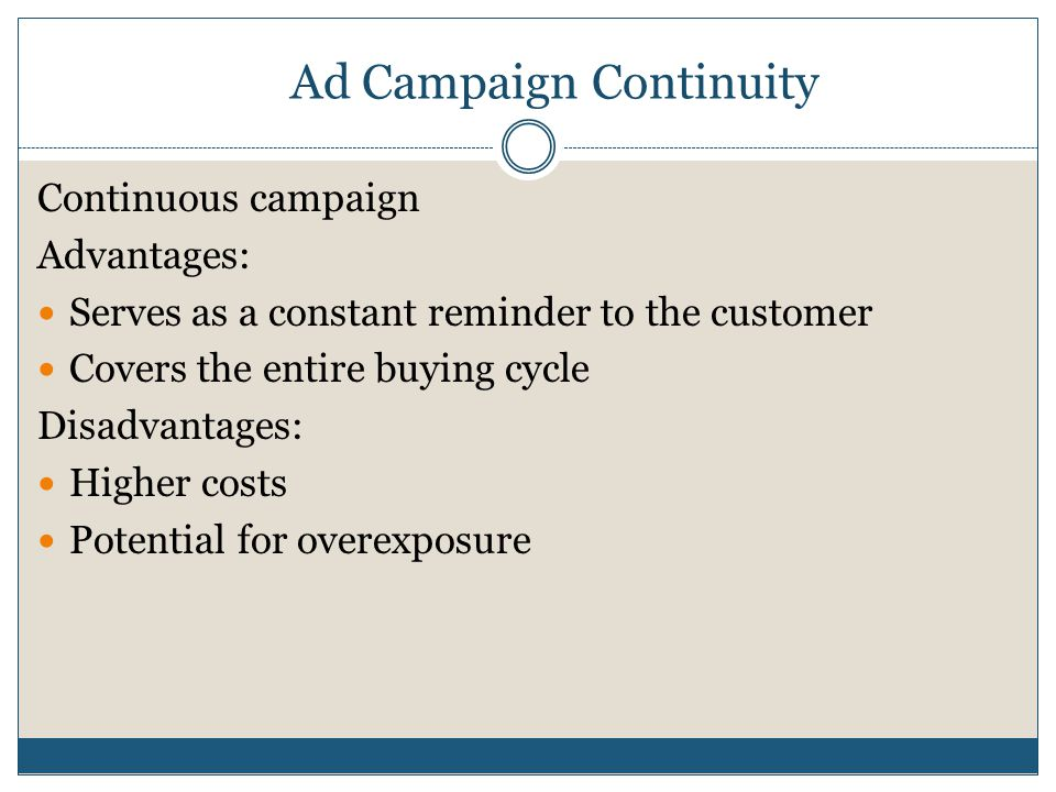 Ad Campaign Continuity Continuous campaign Advantages: Serves as a constant reminder to the customer Covers the entire buying cycle Disadvantages: Higher costs Potential for overexposure