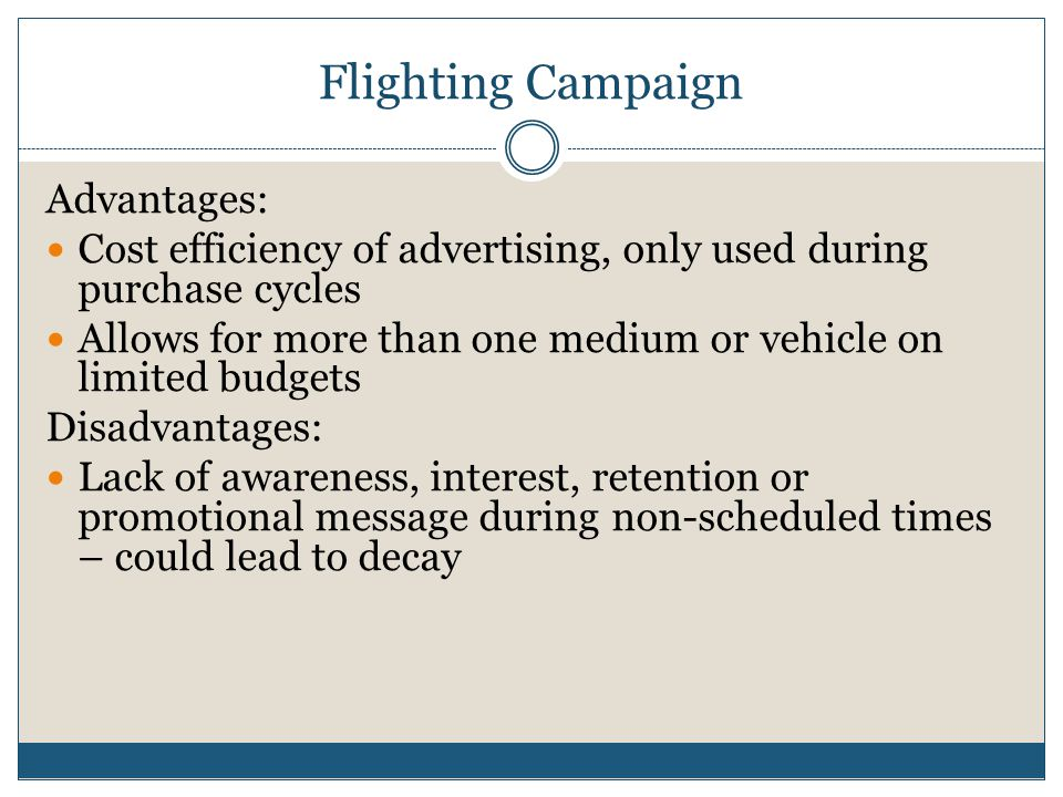 Flighting Campaign Advantages: Cost efficiency of advertising, only used during purchase cycles Allows for more than one medium or vehicle on limited budgets Disadvantages: Lack of awareness, interest, retention or promotional message during non-scheduled times – could lead to decay