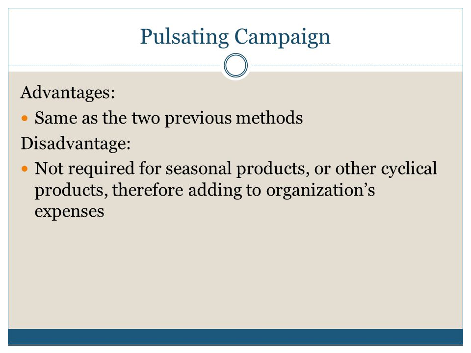 Pulsating Campaign Advantages: Same as the two previous methods Disadvantage: Not required for seasonal products, or other cyclical products, therefore adding to organization's expenses