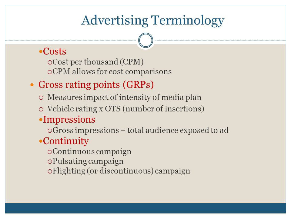 Advertising Terminology Costs  Cost per thousand (CPM)  CPM allows for cost comparisons Gross rating points (GRPs)  Measures impact of intensity of media plan  Vehicle rating x OTS (number of insertions) Impressions  Gross impressions – total audience exposed to ad Continuity  Continuous campaign  Pulsating campaign  Flighting (or discontinuous) campaign