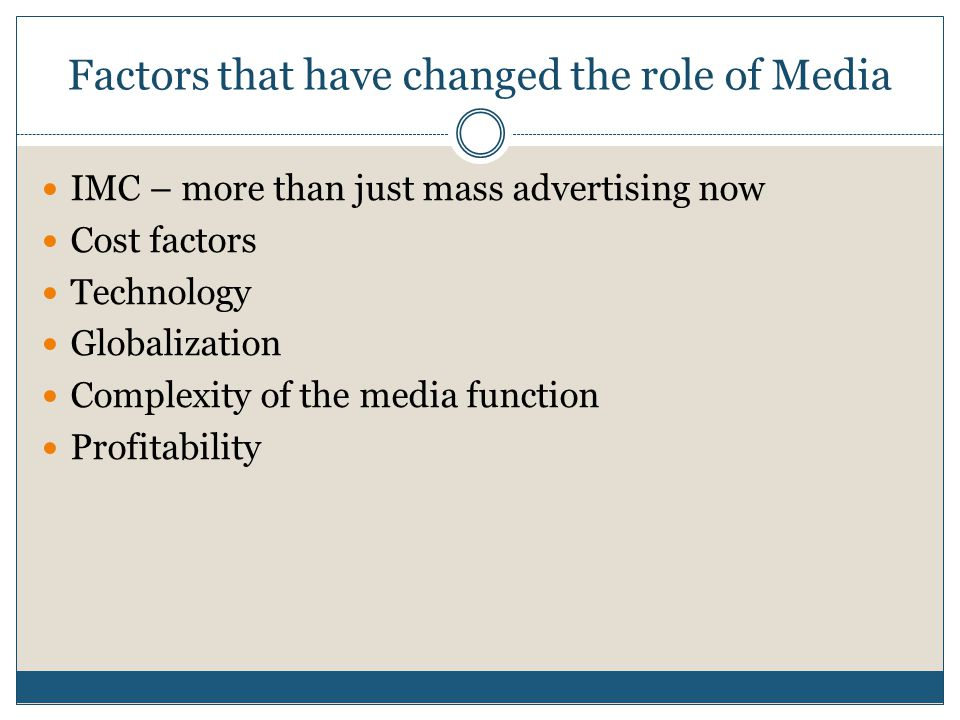 Factors that have changed the role of Media IMC – more than just mass advertising now Cost factors Technology Globalization Complexity of the media function Profitability