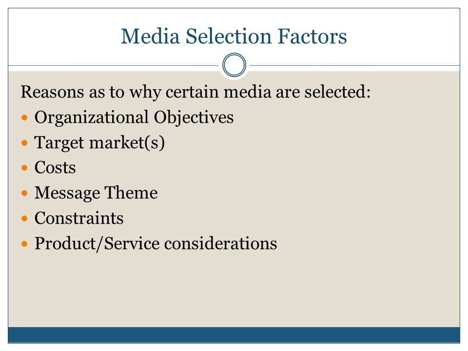 Media Selection Factors Reasons as to why certain media are selected: Organizational Objectives Target market(s) Costs Message Theme Constraints Product/Service considerations
