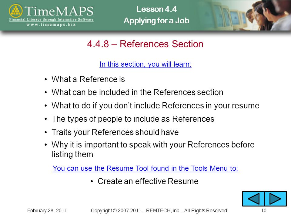 Lesson 4.4 Applying for a Job February 28, 2011Copyright © … REMTECH, inc … All Rights Reserved – References Section What a Reference is In this section, you will learn: The types of people to include as References Traits your References should have Create an effective Resume You can use the Resume Tool found in the Tools Menu to: What can be included in the References section What to do if you don't include References in your resume Why it is important to speak with your References before listing them
