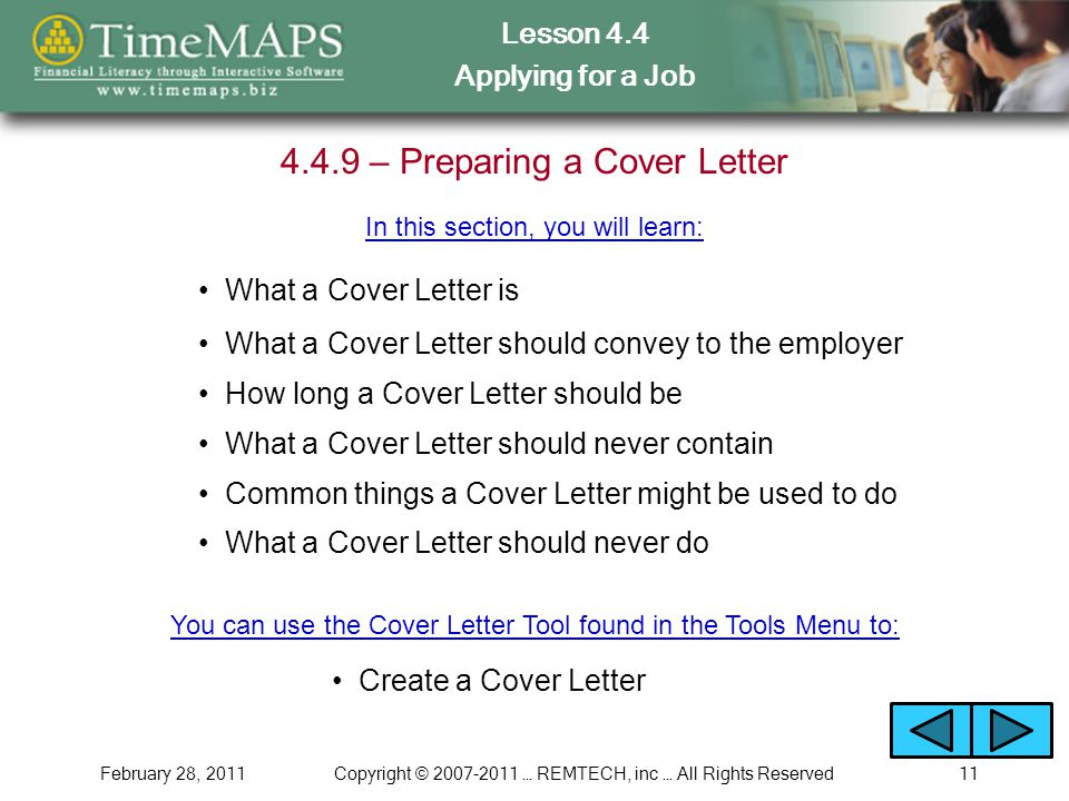 Lesson 4.4 Applying for a Job February 28, 2011Copyright © … REMTECH, inc … All Rights Reserved – Preparing a Cover Letter What a Cover Letter is In this section, you will learn: What a Cover Letter should convey to the employer Create a Cover Letter How long a Cover Letter should be Common things a Cover Letter might be used to do You can use the Cover Letter Tool found in the Tools Menu to: What a Cover Letter should never do What a Cover Letter should never contain