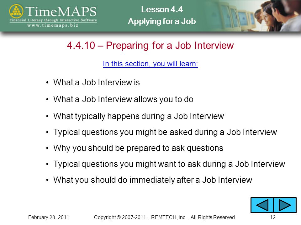 Lesson 4.4 Applying for a Job February 28, 2011Copyright © … REMTECH, inc … All Rights Reserved – Preparing for a Job Interview What a Job Interview is In this section, you will learn: What a Job Interview allows you to do What typically happens during a Job Interview Why you should be prepared to ask questions What you should do immediately after a Job Interview Typical questions you might be asked during a Job Interview Typical questions you might want to ask during a Job Interview
