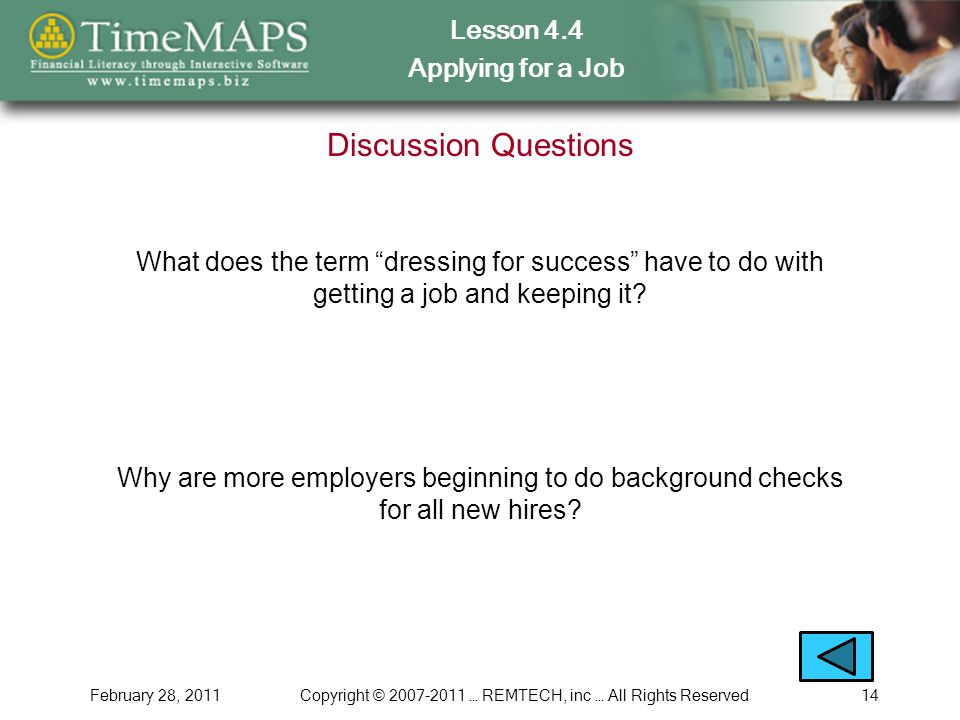 Lesson 4.4 Applying for a Job February 28, 2011Copyright © … REMTECH, inc … All Rights Reserved14 Discussion Questions What does the term dressing for success have to do with getting a job and keeping it.
