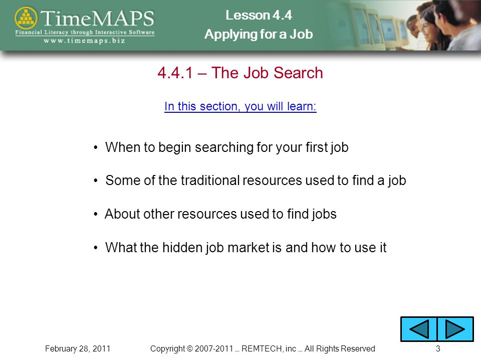 Lesson 4.4 Applying for a Job February 28, 2011Copyright © … REMTECH, inc … All Rights Reserved – The Job Search When to begin searching for your first job In this section, you will learn: Some of the traditional resources used to find a job About other resources used to find jobs What the hidden job market is and how to use it