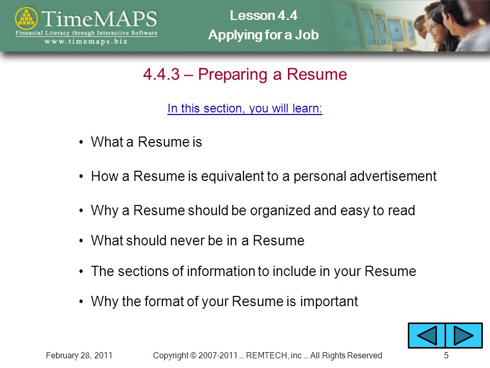 Lesson 4.4 Applying for a Job February 28, 2011Copyright © … REMTECH, inc … All Rights Reserved – Preparing a Resume What a Resume is In this section, you will learn: How a Resume is equivalent to a personal advertisement Why a Resume should be organized and easy to read What should never be in a Resume The sections of information to include in your Resume Why the format of your Resume is important