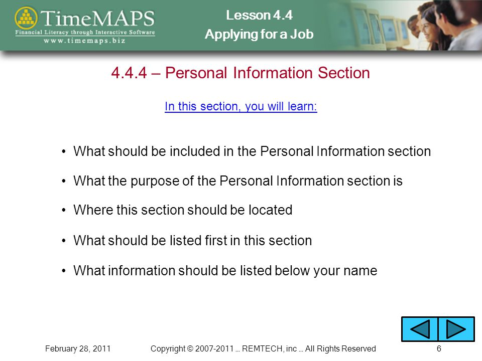 Lesson 4.4 Applying for a Job February 28, 2011Copyright © … REMTECH, inc … All Rights Reserved – Personal Information Section What should be included in the Personal Information section In this section, you will learn: What the purpose of the Personal Information section is Where this section should be located What should be listed first in this section What information should be listed below your name