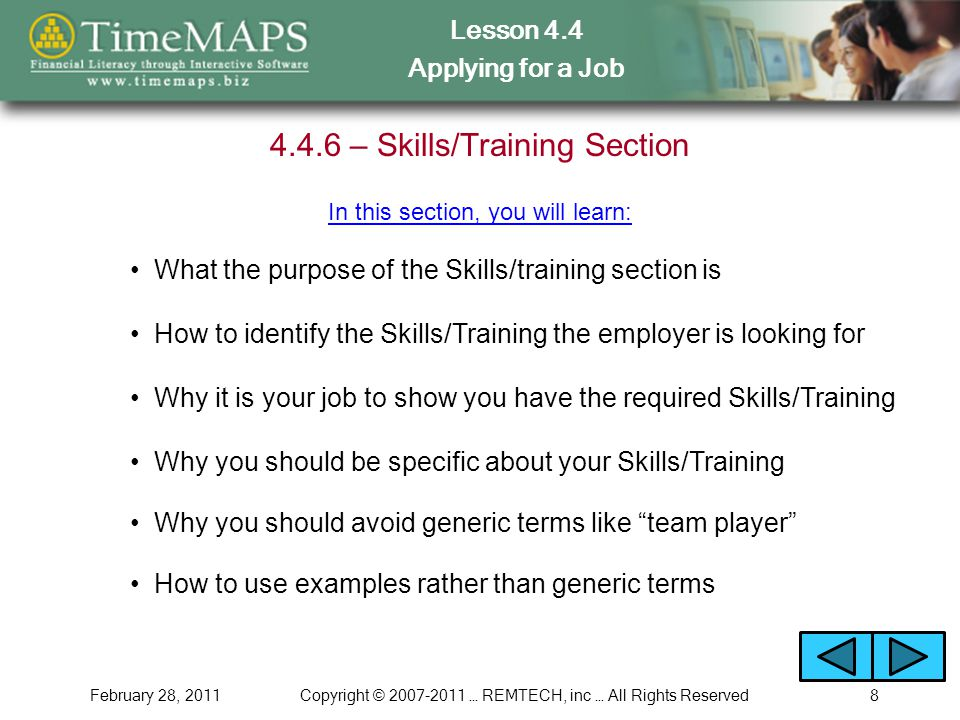 Lesson 4.4 Applying for a Job February 28, 2011Copyright © … REMTECH, inc … All Rights Reserved – Skills/Training Section What the purpose of the Skills/training section is In this section, you will learn: Why it is your job to show you have the required Skills/Training Why you should be specific about your Skills/Training Why you should avoid generic terms like team player How to use examples rather than generic terms How to identify the Skills/Training the employer is looking for