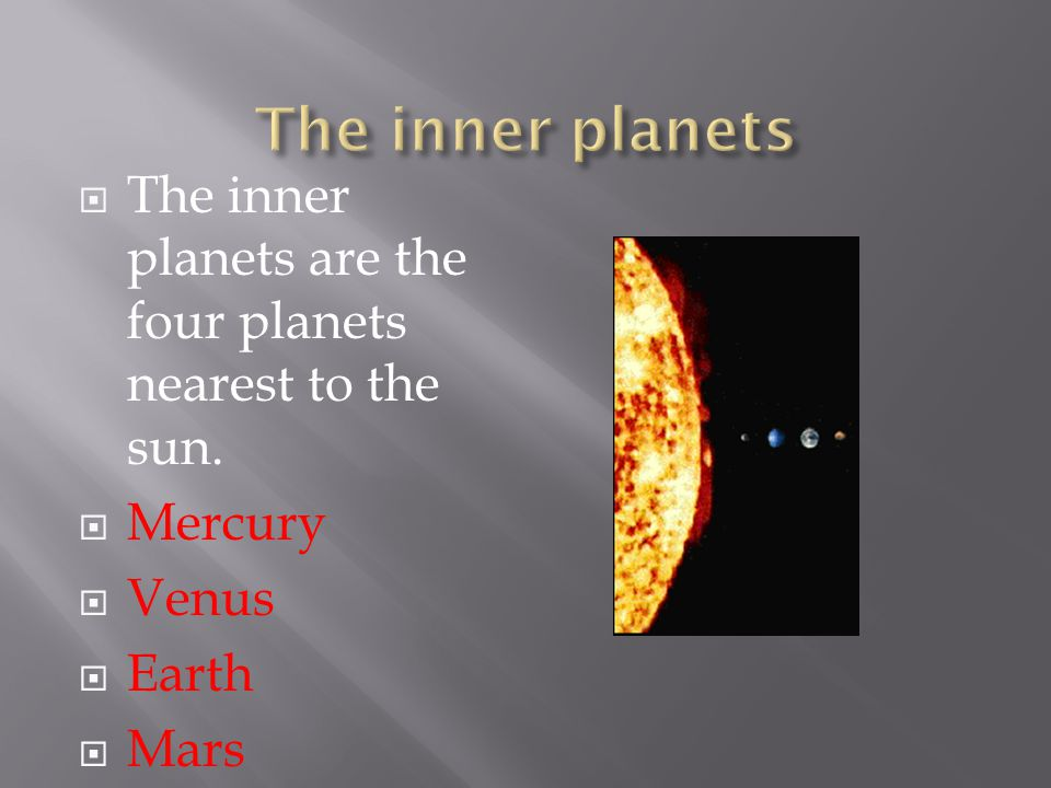  The inner planets are the four planets nearest to the sun.  Mercury  Venus  Earth  Mars