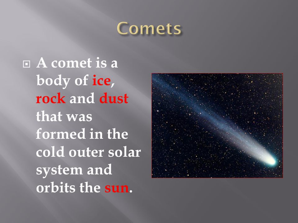  A comet is a body of ice, rock and dust that was formed in the cold outer solar system and orbits the sun.