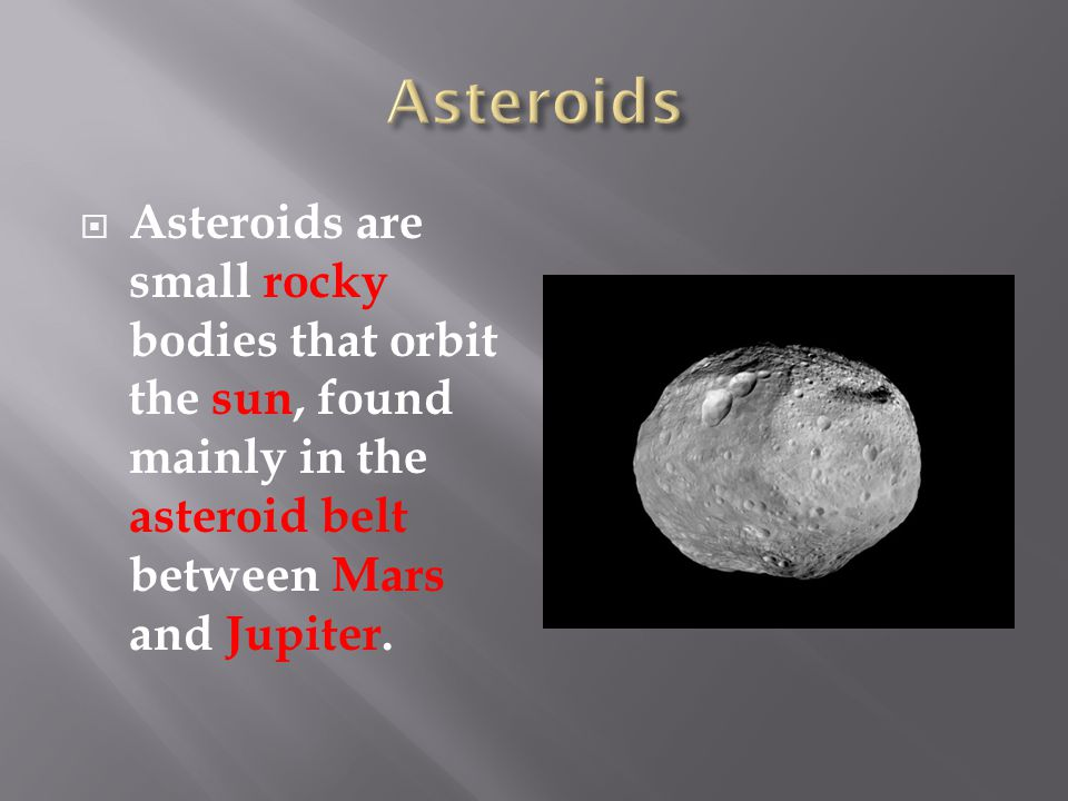  Asteroids are small rocky bodies that orbit the sun, found mainly in the asteroid belt between Mars and Jupiter.