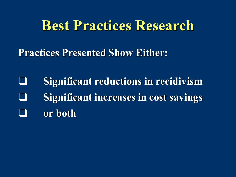 Best Practices Research Practices Presented Show Either:  Significant reductions in recidivism  Significant increases in cost savings  or both